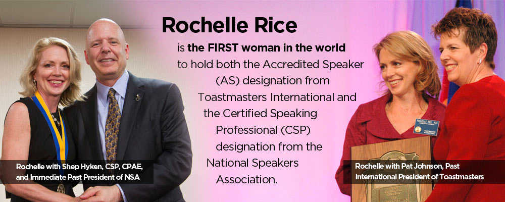 Rochelle Rice is the FIRST woman in the world to hold both the Accredited Speaker designation and the Certisfied Speaking Professional designation.